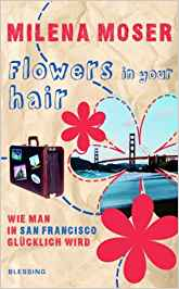 Milena Moser Flowers in your hair. Wie man in San Francisco glücklich wird